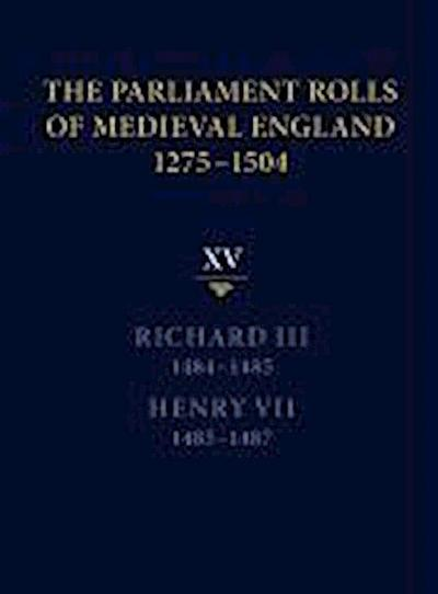 The Parliament Rolls of Medieval England, 1275-1504: XV: Richard III. 1484-1485 & Henry VII. 1485-1487