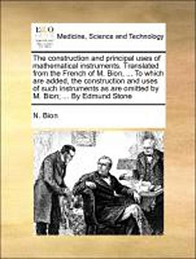 The construction and principal uses of mathematical instruments. Translated from the French of M. Bion, ... To which are added, the construction and uses of such instruments as are omitted by M. Bion; ... By Edmund Stone