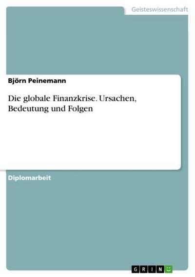 Die globale Finanzkrise. Ursachen, Bedeutung und Folgen - Björn Peinemann
