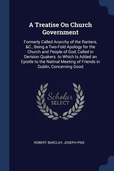 A Treatise on Church Government: Formerly Called Anarchy of the Ranters, &C., Being a Two-Fold Apology for the Church and People of God, Called in Der