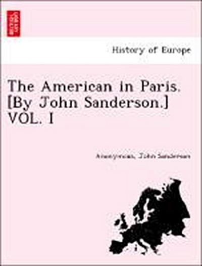 The American in Paris. [By John Sanderson.] VOL. I