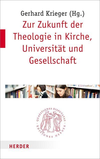 Zur Zukunft der Theologie in Kirche, Universität und Gesellschaft (Quaestiones disputatae)