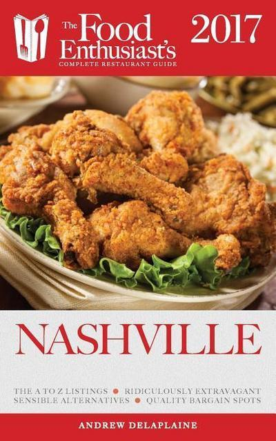 Nashville - 2017: The Food Enthusiast's Complete Restaurant Guide