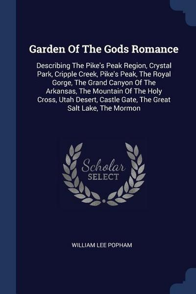 Garden of the Gods Romance: Describing the Pike's Peak Region, Crystal Park, Cripple Creek, Pike's Peak, the Royal Gorge, the Grand Canyon of the