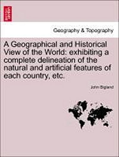 A Geographical and Historical View of the World: exhibiting a complete delineation of the natural and artificial features of each country, etc. VOL. IV