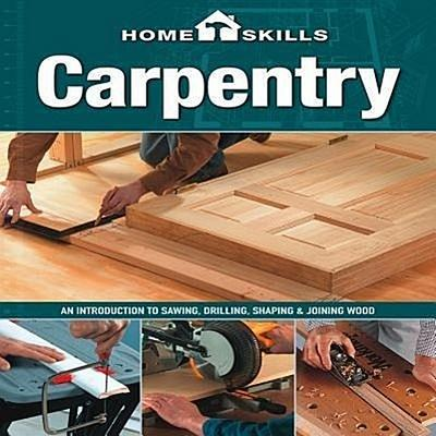 Carpentry: An Introduction to Sawing, Drilling, Shaping & Joining Wood