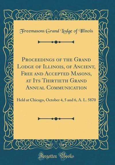 Proceedings of the Grand Lodge of Illinois, of Ancient, Free and Accepted Masons, at Its Thirtieth Grand Annual Communication: Held at Chicago, Octobe