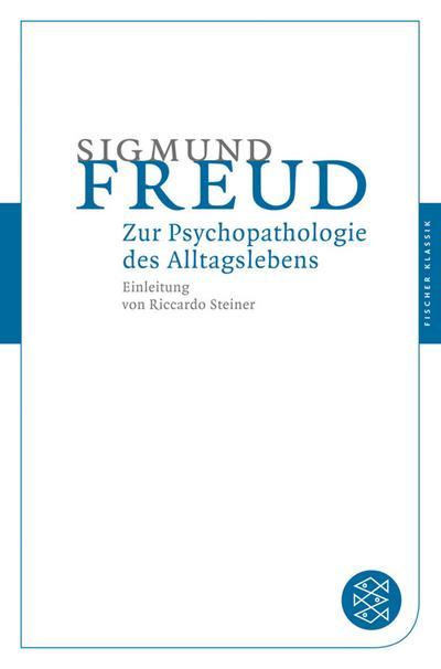 Zur Psychopathologie des Alltagslebens: Über Vergessen, Versprechen, Vergreifen, Aberglaube und Irrtum (Fischer Klassik)