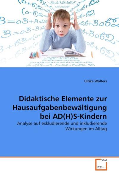 Didaktische Elemente zur Hausaufgabenbewältigung bei AD(H)S-Kindern: Analyse auf exkludierende und inkludierende Wirkungen im Alltag