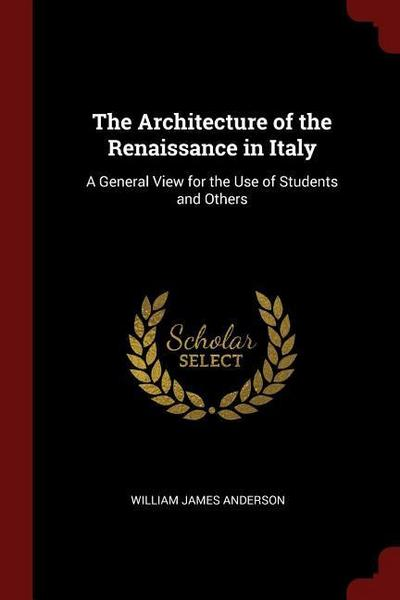 The Architecture of the Renaissance in Italy: A General View for the Use of Students and Others