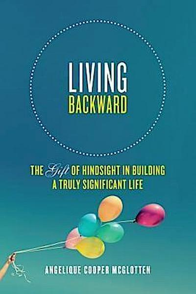 Living Backward: The Gift of Hindsight in Building a Truly Significant Life