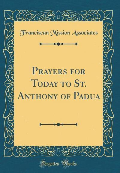 Prayers for Today to St. Anthony of Padua (Classic Reprint)