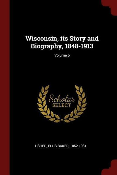 Wisconsin, Its Story and Biography, 1848-1913; Volume 6