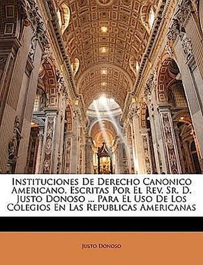 Instituciones De Derecho Canonico Americano, Escritas Por El Rev. Sr. D. Justo Donoso ... Para El Uso De Los Colegios En Las Republicas Americanas