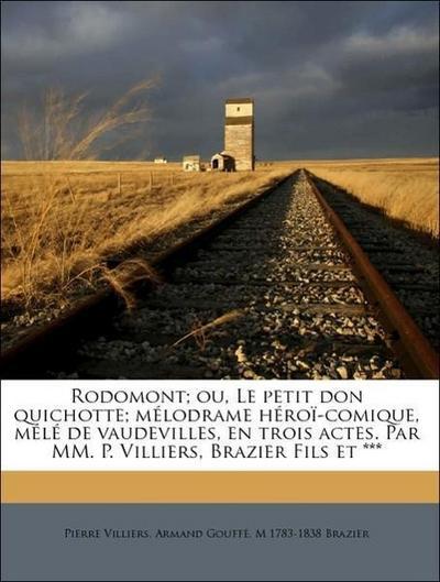 Rodomont; ou, Le petit don quichotte; mélodrame héroï-comique, mélé de vaudevilles, en trois actes. Par MM. P. Villiers, Brazier Fils et ***