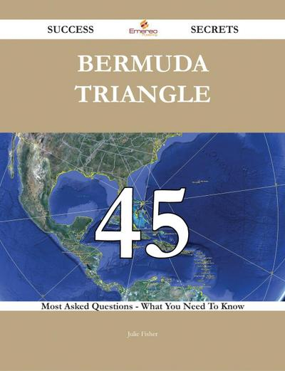 Bermuda Triangle 45 Success Secrets - 45 Most Asked Questions On Bermuda Triangle - What You Need To Know