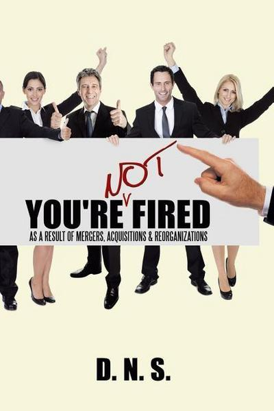 You're Not Fired as a Result of Mergers, Acquisitions & Reorganizations