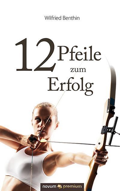 12 Pfeile zum Erfolg - Novum Verlag In Der Verlags- Und Medienhaus WSB - Gebundene Ausgabe, Deutsch, Wilfried Benthin, ,