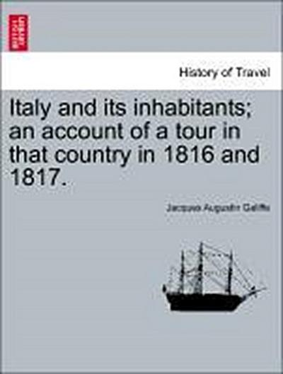 Italy and its inhabitants; an account of a tour in that country in 1816 and 1817. Vol. I.