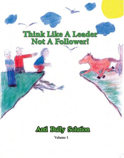 Think Like A Leader Not A Follower Anti Bully Solution volume 1