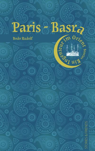 Paris-Basra - Stories U. Friends Verlag - , Deutsch, Bodo Rudolf, Ein Ingenieur im Orient, Ein Ingenieur im Orient