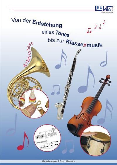 Von der Entstehung eines Tones bis zur Klassenmusik - Schüler-Arbeitsheft für den Musikunterricht in der Schule, Musikschule und im Verein   2. Aufl 2012