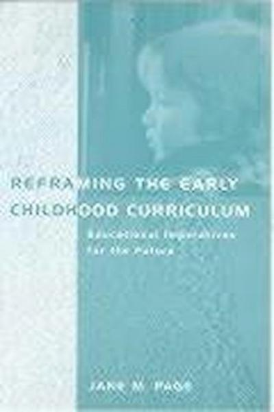 Reframing the Early Childhood Curriculum: Educational Imperatives for the Future
