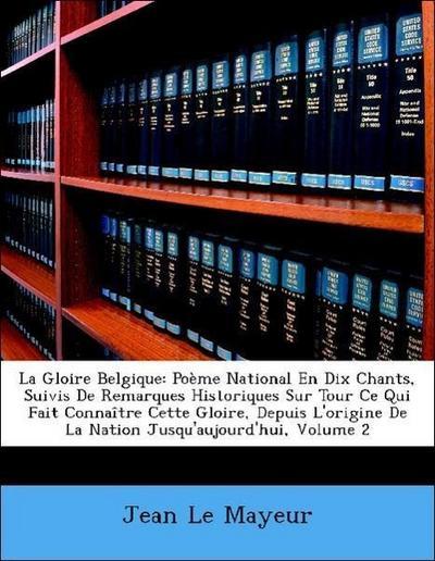 La Gloire Belgique: Poème National En Dix Chants, Suivis De Remarques Historiques Sur Tour Ce Qui Fait Connaître Cette Gloire, Depuis L'origine De La Nation Jusqu'aujourd'hui, Volume 2