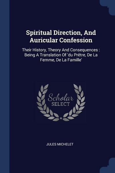 Spiritual Direction, and Auricular Confession: Their History, Theory and Consequences: Being a Translation of 'du Prètre, de la Femme, de la Famille'