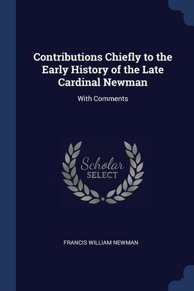 Contributions Chiefly to the Early History of the Late Cardinal Newman: With Comments