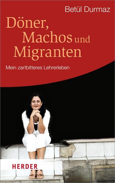 Döner, Machos und Migranten: Mein zartbitteres Lehrerleben (HERDER spektrum)