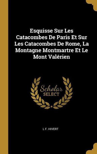 Esquisse Sur Les Catacombes de Paris Et Sur Les Catacombes de Rome, La Montagne Montmartre Et Le Mont Valérien