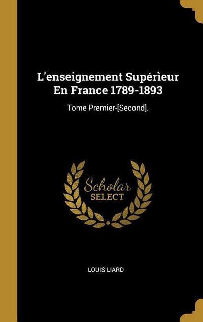 L'Enseignement Supérìeur En France 1789-1893: Tome Premier-[second].