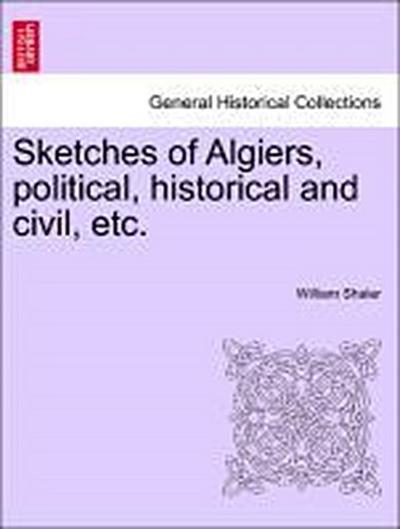 Sketches of Algiers, political, historical and civil, etc.