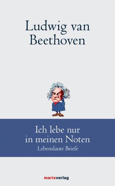 Ludwig van Beethoven: Ich lebe nur in meinen Noten