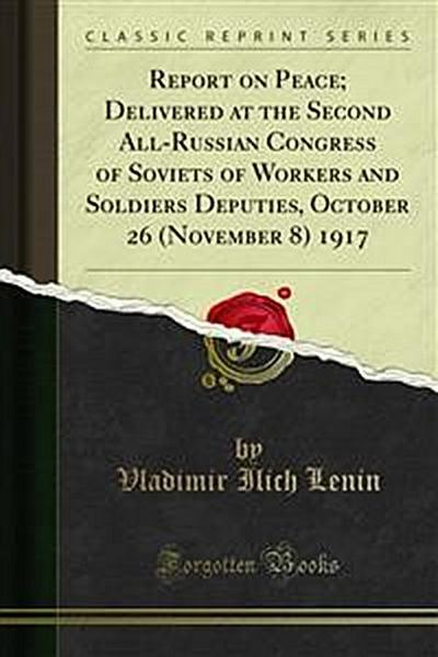 Report on Peace; Delivered at the Second All-Russian Congress of Soviets of Workers and Soldiers Deputies, October 26 (November 8) 1917