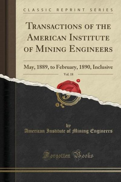 Transactions of the American Institute of Mining Engineers, Vol. 18: May, 1889, to February, 1890, Inclusive (Classic Reprint)