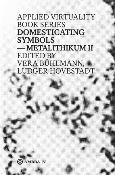 Domesticating Symbols: Metalithikum II (Applied Virtuality Book Series)