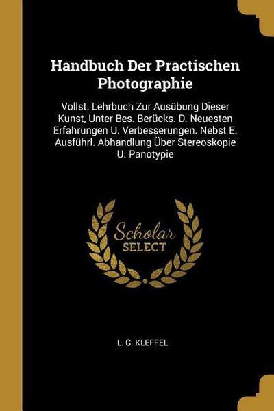 Handbuch Der Practischen Photographie: Vollst. Lehrbuch Zur Ausübung Dieser Kunst, Unter Bes. Berücks. D. Neuesten Erfahrungen U. Verbesserungen. Nebs