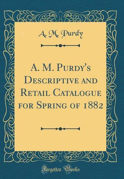 A. M. Purdy's Descriptive and Retail Catalogue for Spring of 1882 (Classic Reprint)