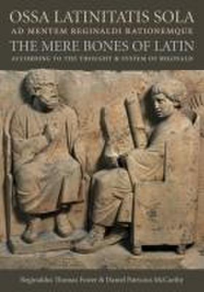 Ossa Latinitatis Sola Ad Mentem Reginaldi Rationemque: The Mere Bones of Latin According to the Thought and System of Reginald