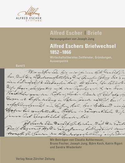 Alfred Escher - Briefe Band 5: Alfred Eschers Briefwechsel 1852-1866: Wirtschaftsliberales Zeitfenster, Gründungen, Aussenpolitik