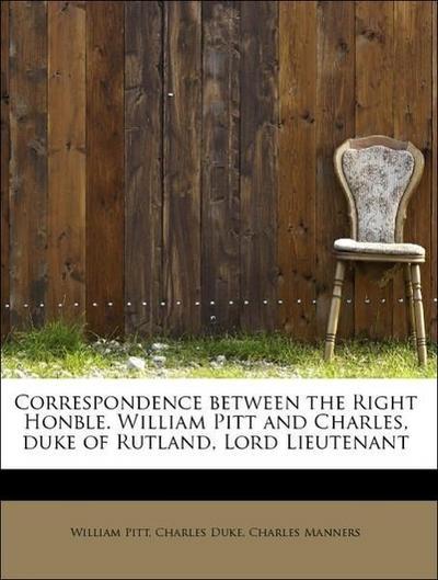 Correspondence between the Right Honble. William Pitt and Charles, duke of Rutland, Lord Lieutenant