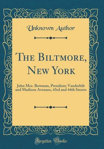 The Biltmore, New York: John McE. Bowman, President; Vanderbilt and Madison Avenues, 43rd and 44th Streets (Classic Reprint)