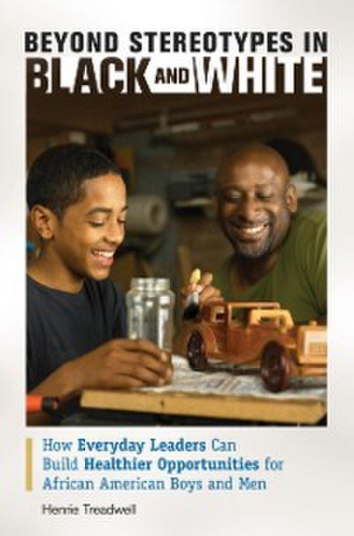 Beyond Stereotypes in Black and White: How Everyday Leaders Can Build Healthier Opportunities for African American Boys and Men