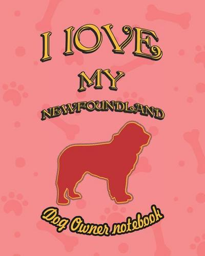 I Love My Newfoundland - Dog Owner Notebook: Doggy Style Designed Pages for Dog Owner to Note Training Log and Daily Adventures.