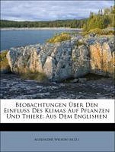 Beobachtungen Über Den Einfluss Des Klimas Auf Pflanzen Und Thiere: Aus Dem Englishen