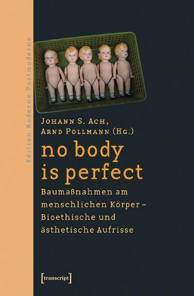 no body is perfect: Baumaßnahmen am menschlichen Körper.  Bioethische und ästhetische Aufrisse