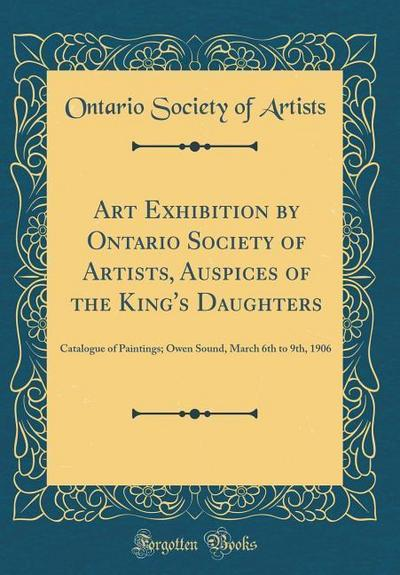 Art Exhibition by Ontario Society of Artists, Auspices of the King's Daughters: Catalogue of Paintings; Owen Sound, March 6th to 9th, 1906 (Classic Re