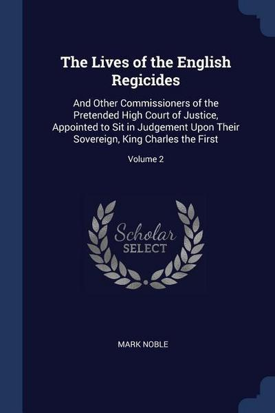 The Lives of the English Regicides: And Other Commissioners of the Pretended High Court of Justice, Appointed to Sit in Judgement Upon Their Sovereign